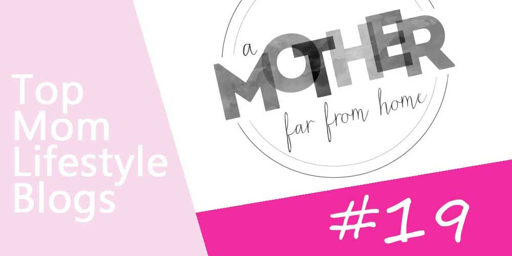 Mom Lifestyle Blogs - a mother far from home