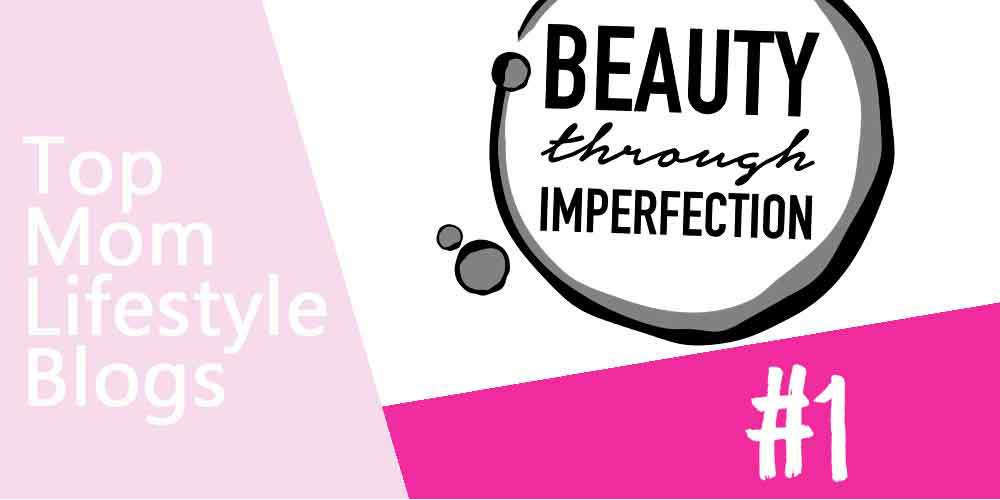 Mom Lifestyle Blogs - Beauty through Imperfection
