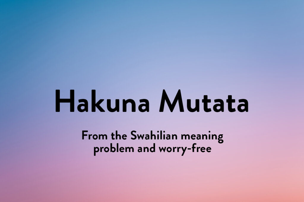 As beatiful phrases go in different languages, hakuna mutata is probably the most famous, meaning no worries