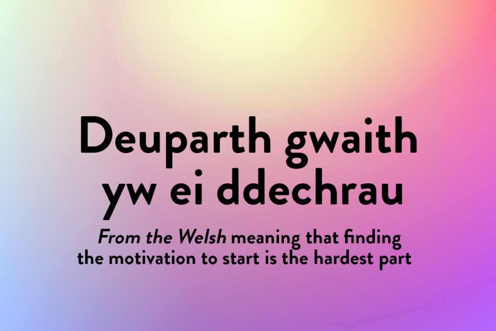 This beautiful phrase in a different language means finding the motivation is two thirds of the job