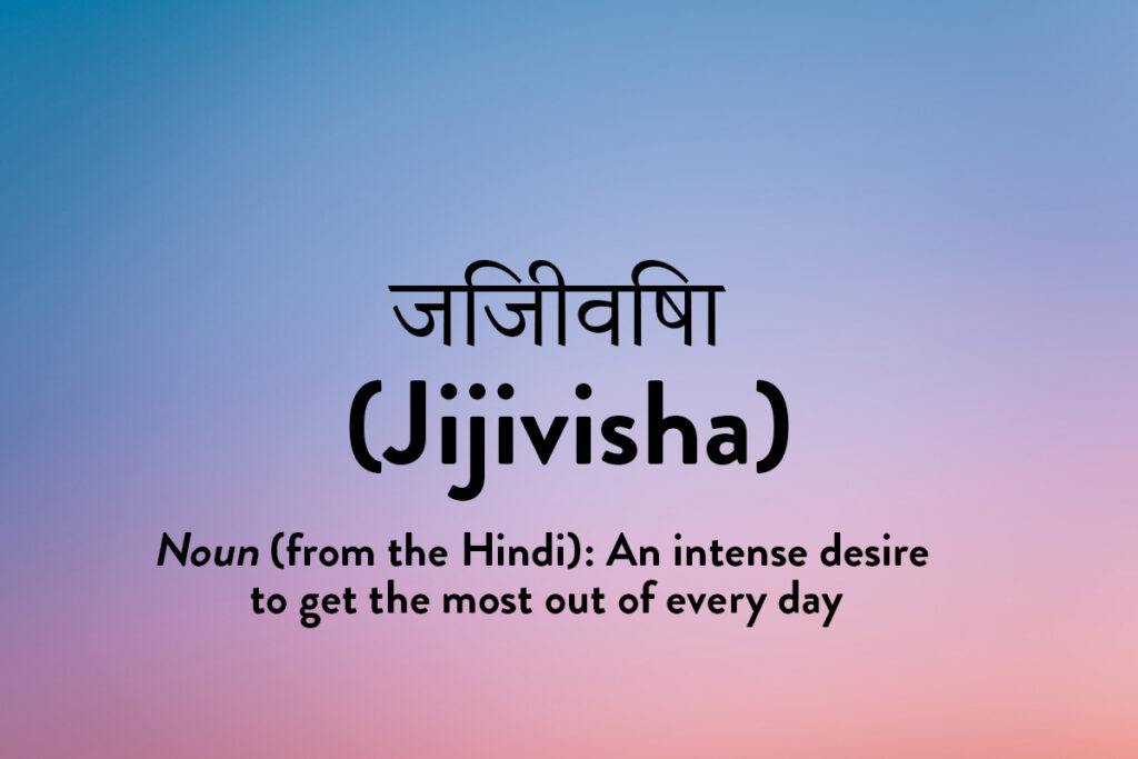 An inspirational word from the Hindi language: Jijivisha meaning a desire to achieve the maximum