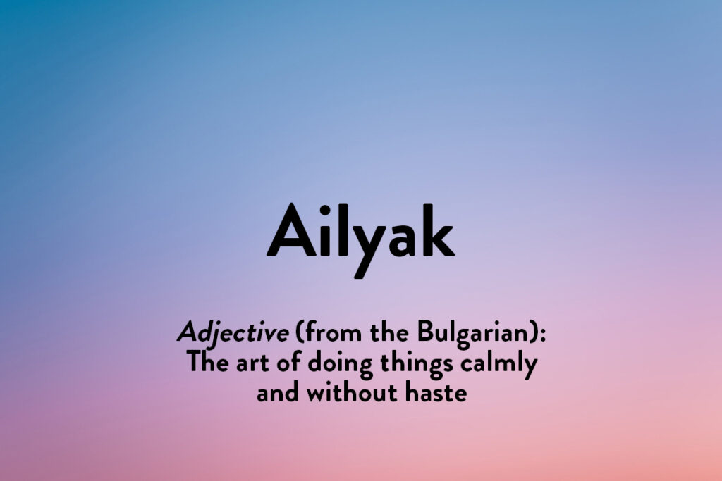 Ailyak is taken from a Bulgarian concept of doing things calmly and purposefully