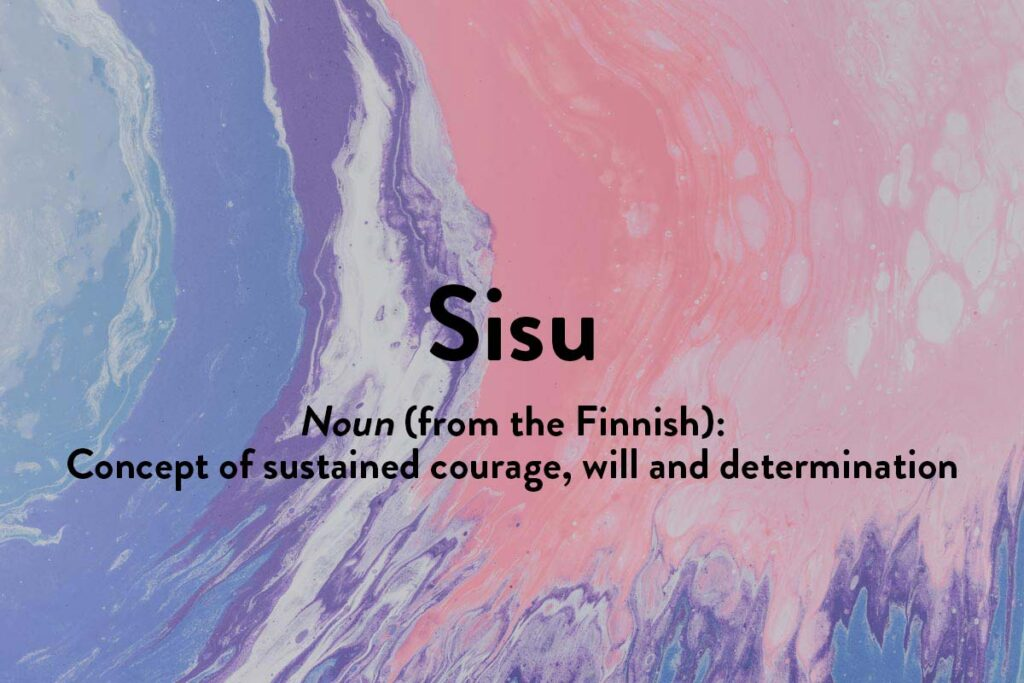 Sisu from the Finnish is an inspiring word for sustaining courage