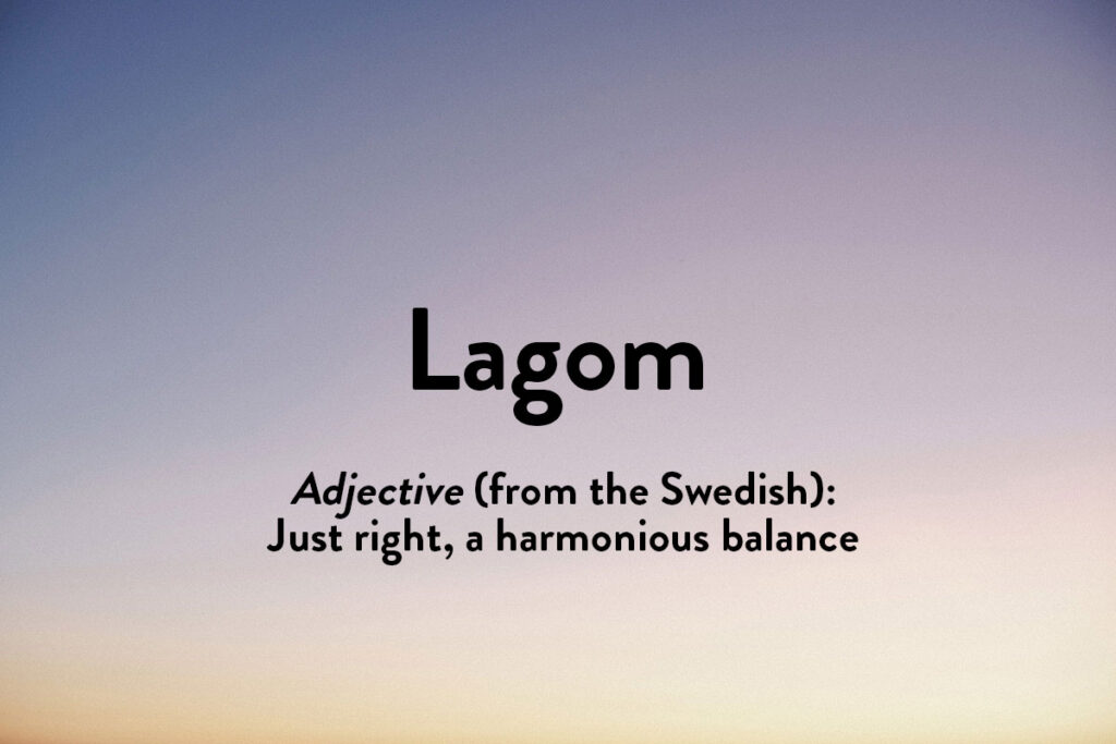 Describing something that's 'just right' this inspirational word in a different language is lagom